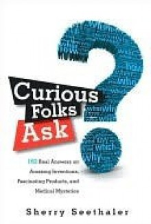 Curious Folks Ask: 162 Real Answers on Amazing Inventions, Fascinating Products, and Medical Mysteries - Sherry Seethaler