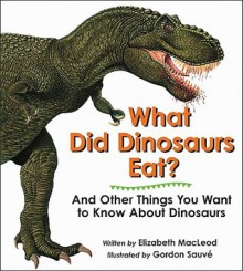 What Did Dinosaurs Eat?: And Other Things You Want to Know about Dinosaurs - Elizabeth MacLeod