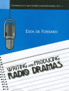 Writing and Producing Radio Dramas (Communication for Behavior Change, Vol. 1) (Communication of Behavior Change) - Esta De Fossard