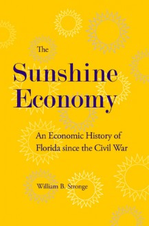The Sunshine Economy: An Economic History of Florida since the Civil War - WILLIAM B. STRONGE