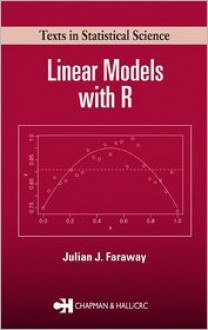 Linear Models with R (Chapman & Hall/CRC Texts in Statistical Science) - Julian James Faraway