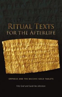 Ritual Texts for the Afterlife: Orpheus and the Bacchic Gold Tablets - Fritz Graf, Sarah Iles Johnston