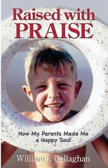 Raised with Praise: How My Parents Made Me a Happy Soul - William J. Callaghan