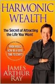 Harmonic Wealth: The Secret of Attracting the Life You Want - James Arthur Ray, Linda Sivertsen