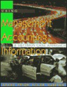 Using Management Accounting Information: A Decision Case Approach - Steven Adams, Don Keller, Lee Pryor