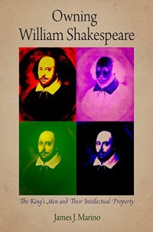 Owning William Shakespeare: The King's Men and Their Intellectual Property - James J. Marino