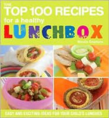 The Top 100 Recipes for a Healthy Lunchbox: Easy and Exciting Ideas for Your Child's Lunches - Nicola Graimes