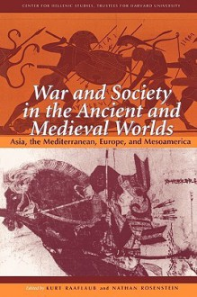 War and Society in the Ancient and Medieval Worlds: Asia, The Mediterranean, Europe, and Mesoamerica (Center for Hellenic Studies Colloquia) - Kurt A. Raaflaub, Brian Campbell, Pierre Briant