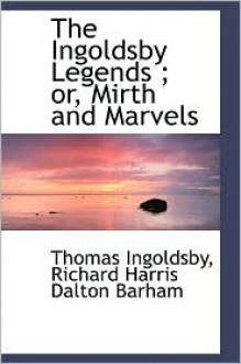 The Ingoldsby Legends ; Or, Mirth And Marvels - Thomas Ingoldsby, Richard Harris Dalton Barham