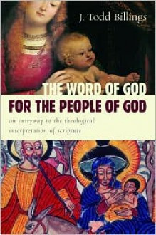 The Word of God for the People of God: An Entryway to the Theological Interpretation of Scripture - J. Todd Billings (Illustrator)