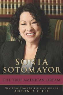 Sonia Sotomayor: The True American Dream - Antonia Felix