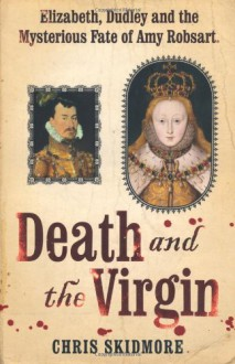 Death And The Virgin: Elizabeth, Dudley and the Mysterious Fate of Amy Robsart - Chris Skidmore