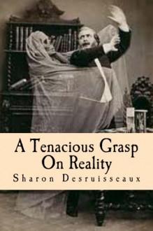 A Tenacious Grasp On Reality - Sharon Desruisseaux