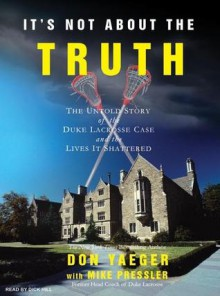 It's Not about the Truth: The Untold Story of the Duke Lacrosse Case and the Lives It Shattered - Don Yaeger, Mike Pressler, Dick Hill