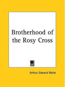 Brotherhood of the Rosy Cross - Arthur Edward Waite