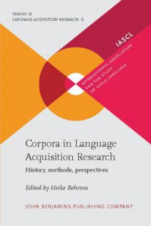 Corpora in Language Acquisition Research: History, Methods, Perspectives - Heike Behrens