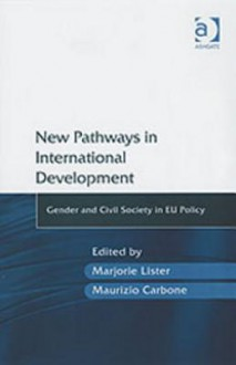 New Pathways in International Development: Gender and Civil Society in Eu Policy - Marjorie Lister, Maurizio Carbone