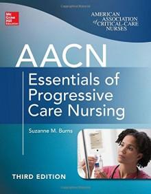 Aacn Essentials of Progressive Care Nursing, Third Edition - Suzanne Burns