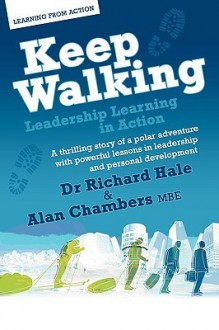 Keep Walking - Leadership Learning in Action - A Thrilling Story of a Polar Adventure with Powerful Lessons in Leadership and Personal Development - Richard Hale, Alan Chambers