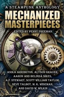 Mechanized Masterpieces: A Steampunk Anthology - Anika Arrington, Alyson Grauer, Aaron Sikes, A. F. Stewart, Scott William Taylor, Neve Talbot, M. K. Wiseman, David W. Wilkin, Belinda Sikes, Penny Freeman