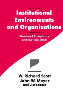 Institutional Environments And Organizations: Structural Complexity And Individualism - W. Richard Scott, John W. Meyer