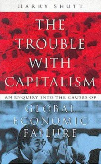 The Trouble with Capitalism: An Enquiry Into the Causes of Global Economic Failure - Harry Shutt