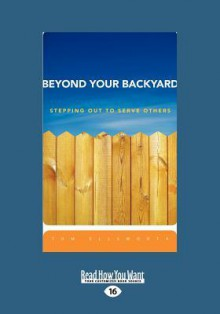 Beyond Your Backyard: Stepping Out to Serve Others (Large Print 16pt) - Tom Ellsworth