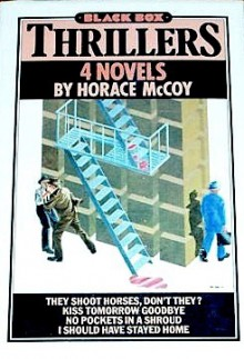 Four Novels: They Shoot Horses, Don't They? / Kiss Tomorrow Goodbye / No Pockets in a Shroud / I Should Have Stayed Home - Horace McCoy
