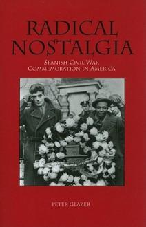 Radical Nostalgia: Spanish Civil War Commemoration in America - Peter Glazer