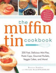 The Muffin Tin Cookbook: 200 Fast, Delicious Mini-Pies, Pasta Cups, Gourmet Pockets, Veggie Cakes, and More! - Brette Sember