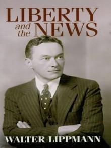 Liberty and the News - Walter Lippmann, Robert McChesney
