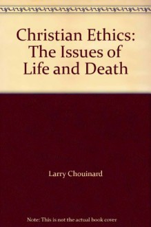Christian Ethics: The Issues of Life and Death - Larry Chouinard