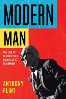 Modern Man: The Life of Le Corbusier, Architect of Tomorrow - Anthony Flint