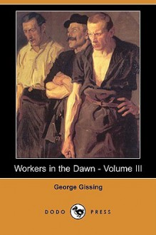 Workers in the Dawn - Volume III - George R. Gissing