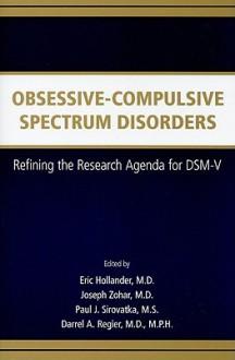 Obsessive-Compulsive Spectrum Disorders: Refining the Research Agenda for DSM-V - Eric Hollander, Joseph Zohar, Paul J. Sirovatka, Darrel A. Regier