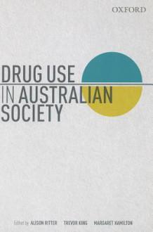 Drug Use in Australian Society - Alison Ritter, Trevor King, Margaret Hamilton