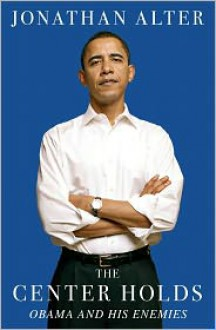 The Center Holds: Obama and His Enemies - Jonathan Alter