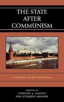 The State After Communism: Governance in the New Russia - Timothy J. Colton, Stephen T. Holmes