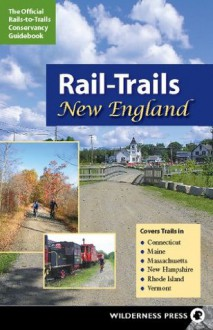 Rail-Trails New England: Connecticut, Maine, Massachusetts, New Hampshire, Rhode Island and Vermont - Rails-to-Trails-Conservancy