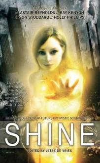 Shine: An Anthology of Near-Future Optimistic Science Fiction - Alastair Reynolds, Lavie Tidhar, Gareth L. Powell, Jason Stoddard, Holly Philips, Jetse de Vries
