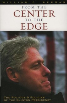 From the Center to the Edge: The Politics and Policies of the Clinton Presidency - William C. Berman