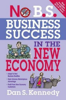 No B.S. Business Success in the New Economy: Seven Core Strategies for Rapid-Fire Business Growth - Dan S. Kennedy