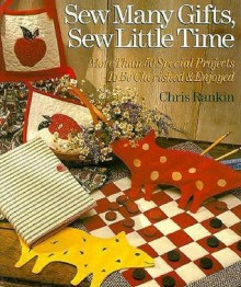 Sew Many Gifts, Sew Little Time: More Than 50 Special Projects to Be Cherished and Enjoyed - Chris Rankin