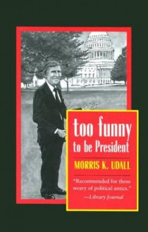 Too Funny to Be President - Morris K. Udall