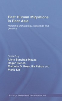 Past Human Migrations in East Asia: Matching Archaeology, Linguistics and Genetics - Alicia Sanchez-Mazas, Roger Blench, Ilia Peiros, Malcolm D. Ross, Marie Lin