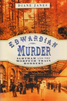 Edwardian Murder: Ightham And The Morpeth Train Robbery - Diane Janes