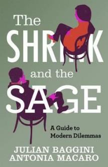The Shrink and the Sage: A Guide to Modern Dilemmas - Julian Baggini, Antonia Macaro