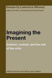 Imagining the Present: Context, Content, and the Role of Critic - Lawrence Alloway