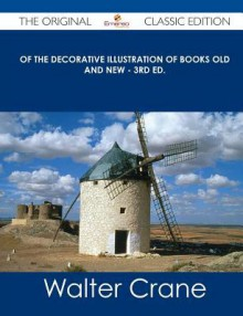 Of the Decorative Illustration of Books Old and New - 3rd Ed. - The Original Classic Edition - Walter Crane