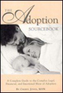 The Adoption Sourcebook: A Complete Guide To The Complex Legal, Financial, And Emotional Maze Of Adoption - Cheryl Jones